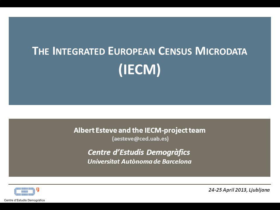 Albert Esteve and the IECM-project team (aesteve@ced.uab.es) Centre d'Estudis Demogràfics Universitat Autònoma de Barcelona T HE I NTEGRATED E UROPEAN C ENSUS M ICRODATA (IECM) 24-25 April 2013, Ljubljana