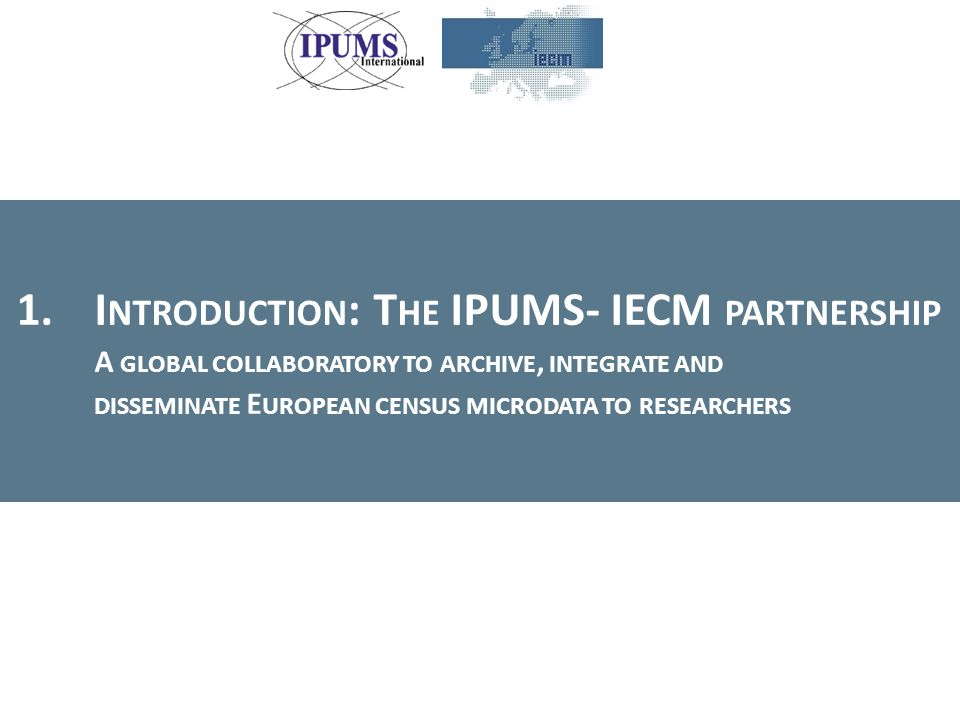 1.I NTRODUCTION : T HE IPUMS- IECM PARTNERSHIP A GLOBAL COLLABORATORY TO ARCHIVE, INTEGRATE AND DISSEMINATE E UROPEAN CENSUS MICRODATA TO RESEARCHERS