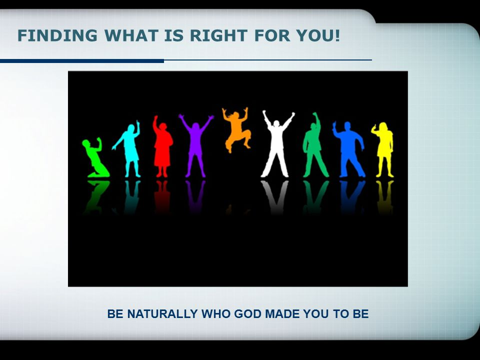 BE NATURALLY WHO GOD MADE YOU TO BE