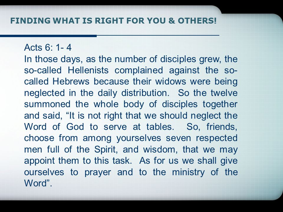 Acts 6: 1- 4 In those days, as the number of disciples grew, the so-called Hellenists complained against the so- called Hebrews because their widows were being neglected in the daily distribution.