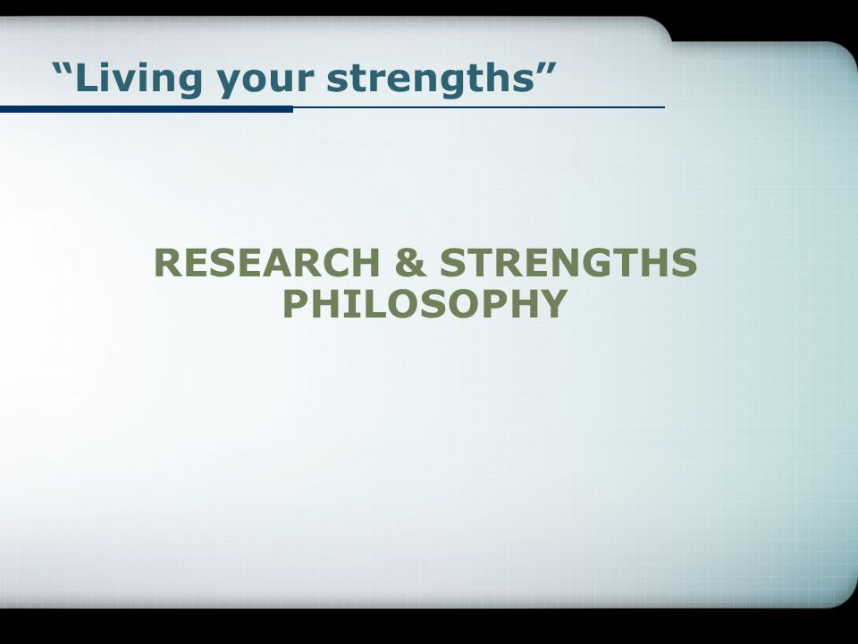 Living your strengths RESEARCH & STRENGTHS PHILOSOPHY