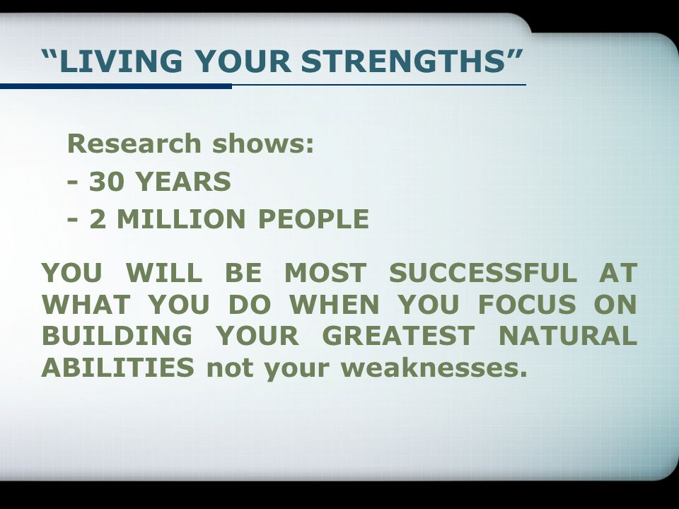 Research shows: - 30 YEARS - 2 MILLION PEOPLE YOU WILL BE MOST SUCCESSFUL AT WHAT YOU DO WHEN YOU FOCUS ON BUILDING YOUR GREATEST NATURAL ABILITIES not your weaknesses.