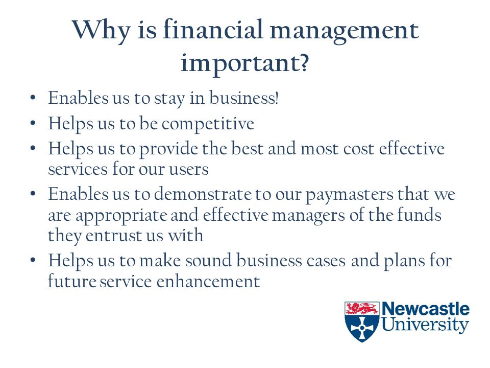 Why is financial management important? Enables us to stay in business! Helps us to be competitive Helps us to provide the best and most cost effective