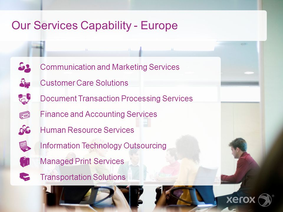 Our Service and Data Centres April 27, 2015Xerox Internal Use Only3 Business process outsourcing Business process and IT outsourcing Managed print and communication and marketing services Customer business process outsourcing Our service and data centres serve national and global organisations that entrust their business functions to us.