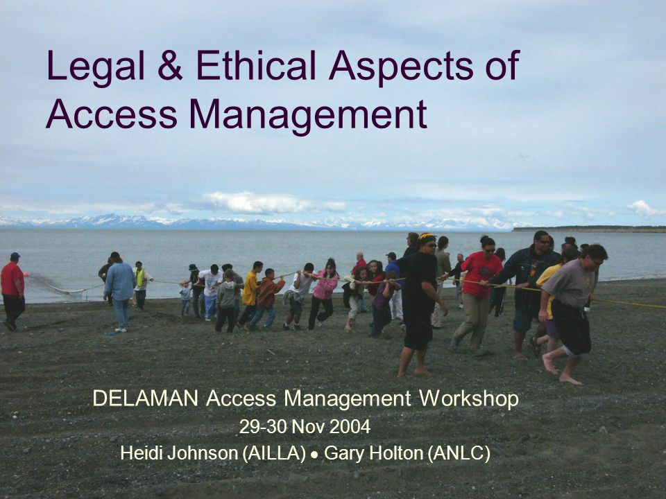 Legal & Ethical Aspects of Access Management DELAMAN Access Management Workshop 29-30 Nov 2004 Heidi Johnson (AILLA)  Gary Holton (ANLC)