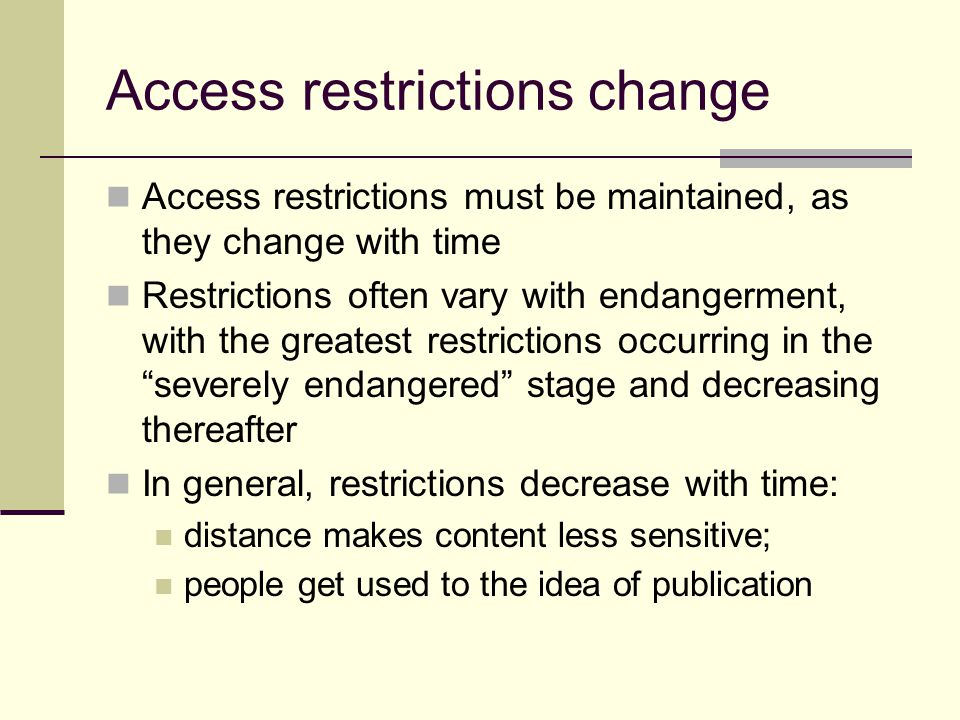 Access restrictions change Access restrictions must be maintained, as they change with time Restrictions often vary with endangerment, with the greatest restrictions occurring in the severely endangered stage and decreasing thereafter In general, restrictions decrease with time: distance makes content less sensitive; people get used to the idea of publication