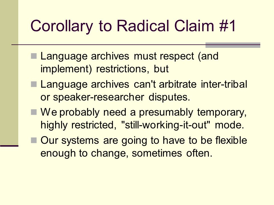 Corollary to Radical Claim #1 Language archives must respect (and implement) restrictions, but Language archives can t arbitrate inter-tribal or speaker-researcher disputes.