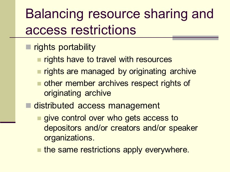 Balancing resource sharing and access restrictions rights portability rights have to travel with resources rights are managed by originating archive other member archives respect rights of originating archive distributed access management give control over who gets access to depositors and/or creators and/or speaker organizations.