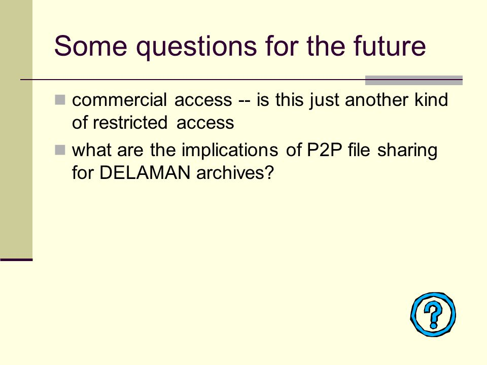 Some questions for the future commercial access -- is this just another kind of restricted access what are the implications of P2P file sharing for DELAMAN archives