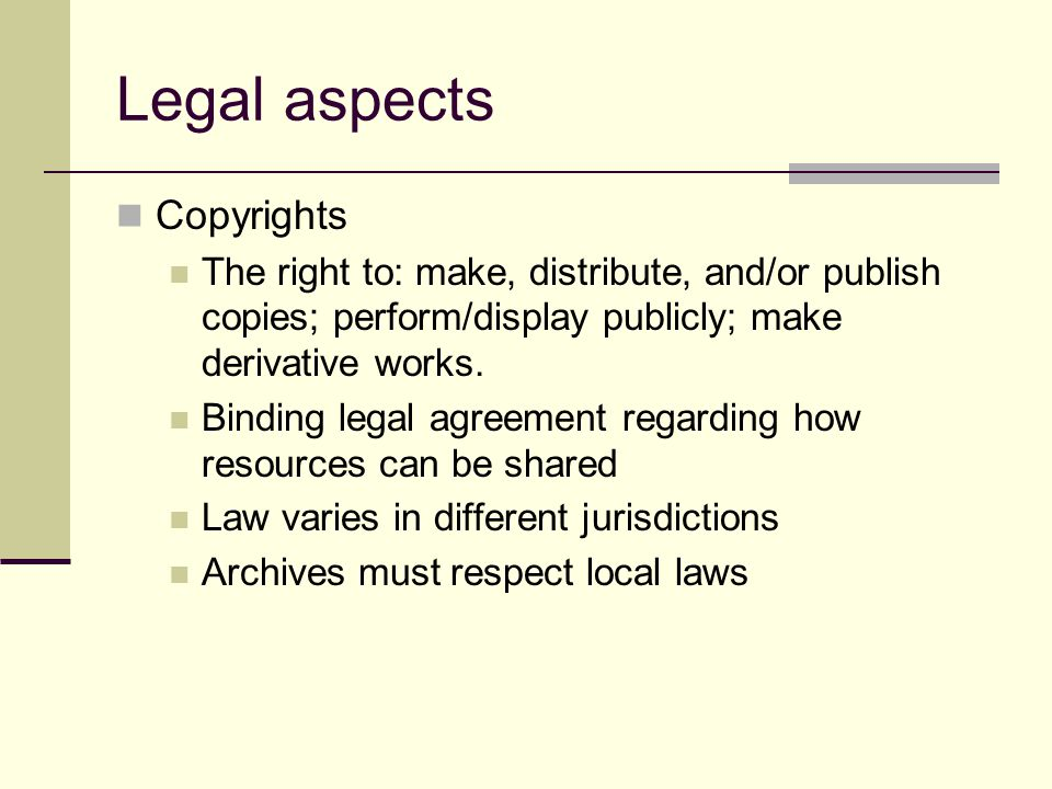 Legal aspects Copyrights The right to: make, distribute, and/or publish copies; perform/display publicly; make derivative works.