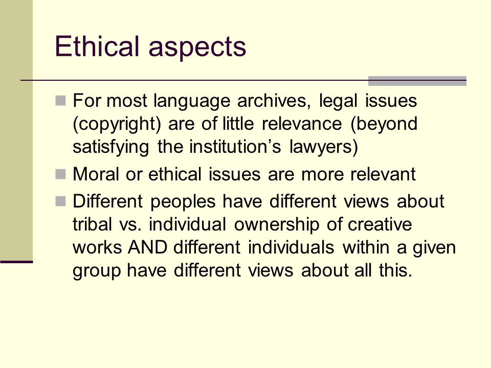Ethical aspects For most language archives, legal issues (copyright) are of little relevance (beyond satisfying the institution's lawyers) Moral or ethical issues are more relevant Different peoples have different views about tribal vs.