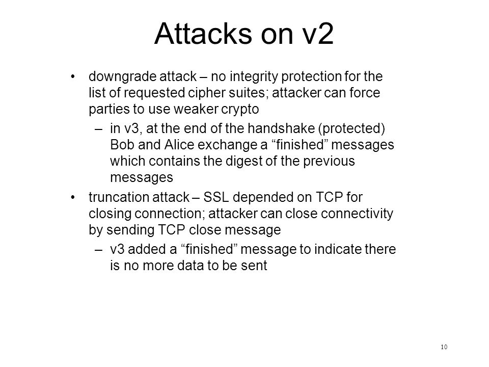 10 Attacks on v2 downgrade attack – no integrity protection for the list of requested cipher suites; attacker can force parties to use weaker crypto –in v3, at the end of the handshake (protected) Bob and Alice exchange a finished messages which contains the digest of the previous messages truncation attack – SSL depended on TCP for closing connection; attacker can close connectivity by sending TCP close message –v3 added a finished message to indicate there is no more data to be sent