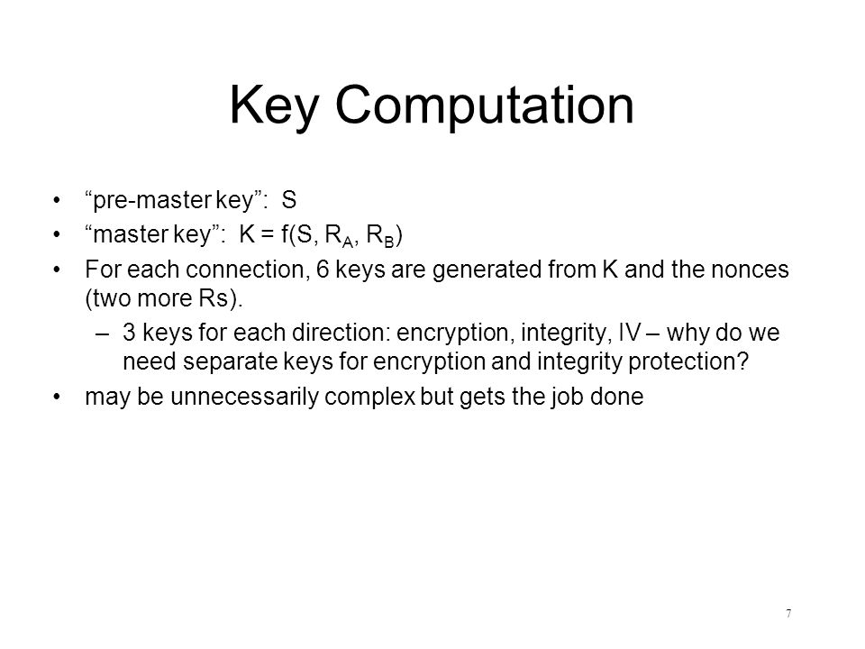7 Key Computation pre-master key : S master key : K = f(S, R A, R B ) For each connection, 6 keys are generated from K and the nonces (two more Rs).