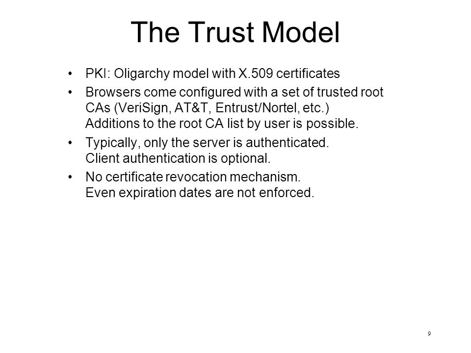 9 The Trust Model PKI: Oligarchy model with X.509 certificates Browsers come configured with a set of trusted root CAs (VeriSign, AT&T, Entrust/Nortel, etc.) Additions to the root CA list by user is possible.