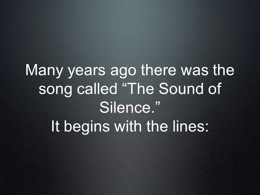 Many years ago there was the song called The Sound of Silence. It begins with the lines: