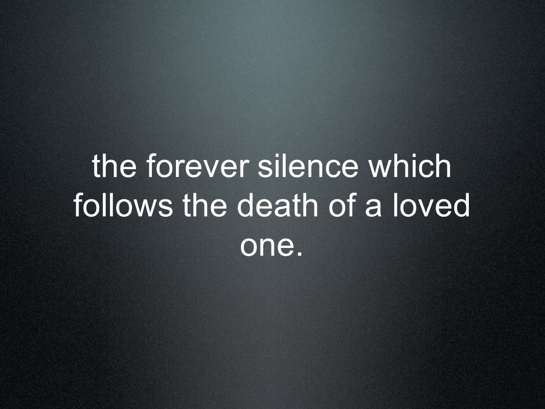 the forever silence which follows the death of a loved one.