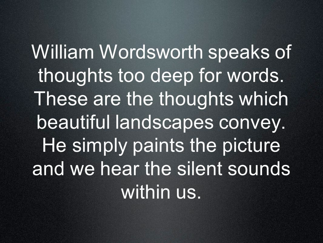 William Wordsworth speaks of thoughts too deep for words.