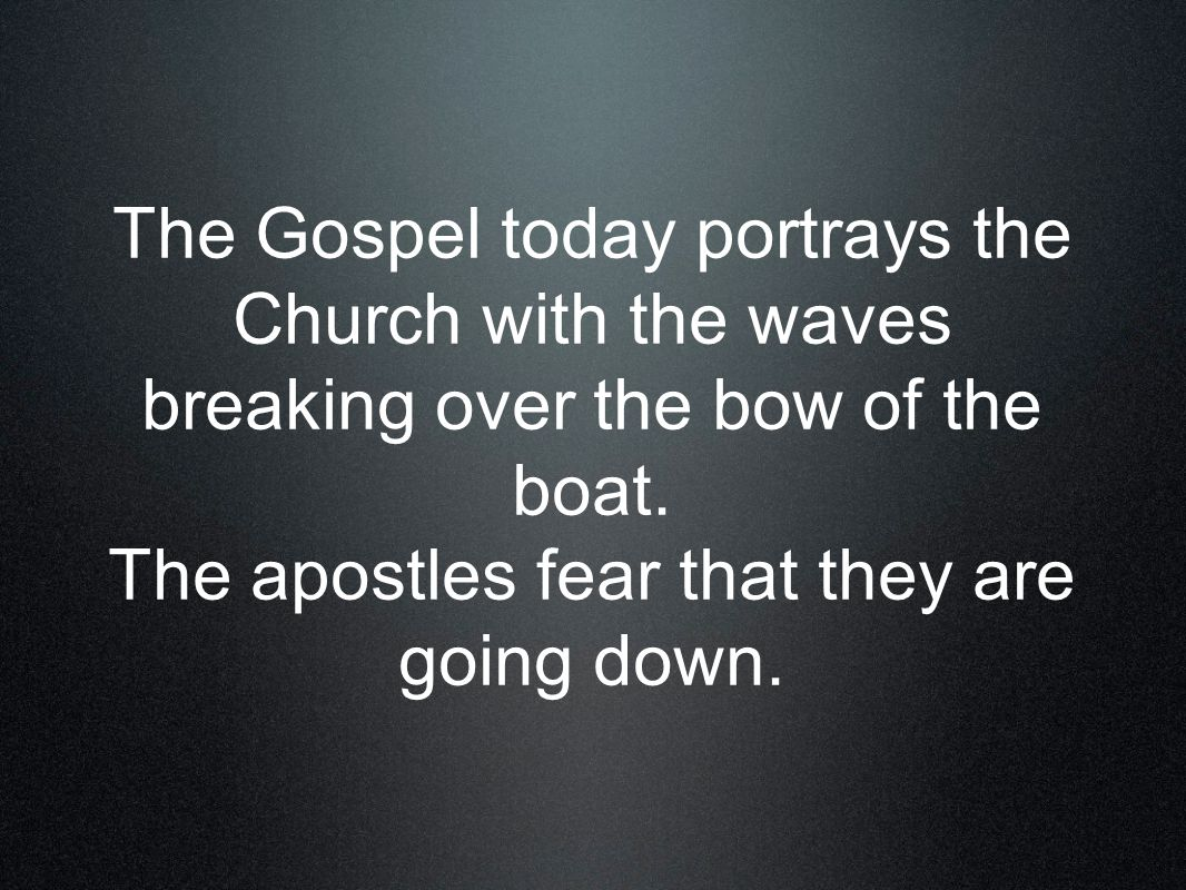 The Gospel today portrays the Church with the waves breaking over the bow of the boat.