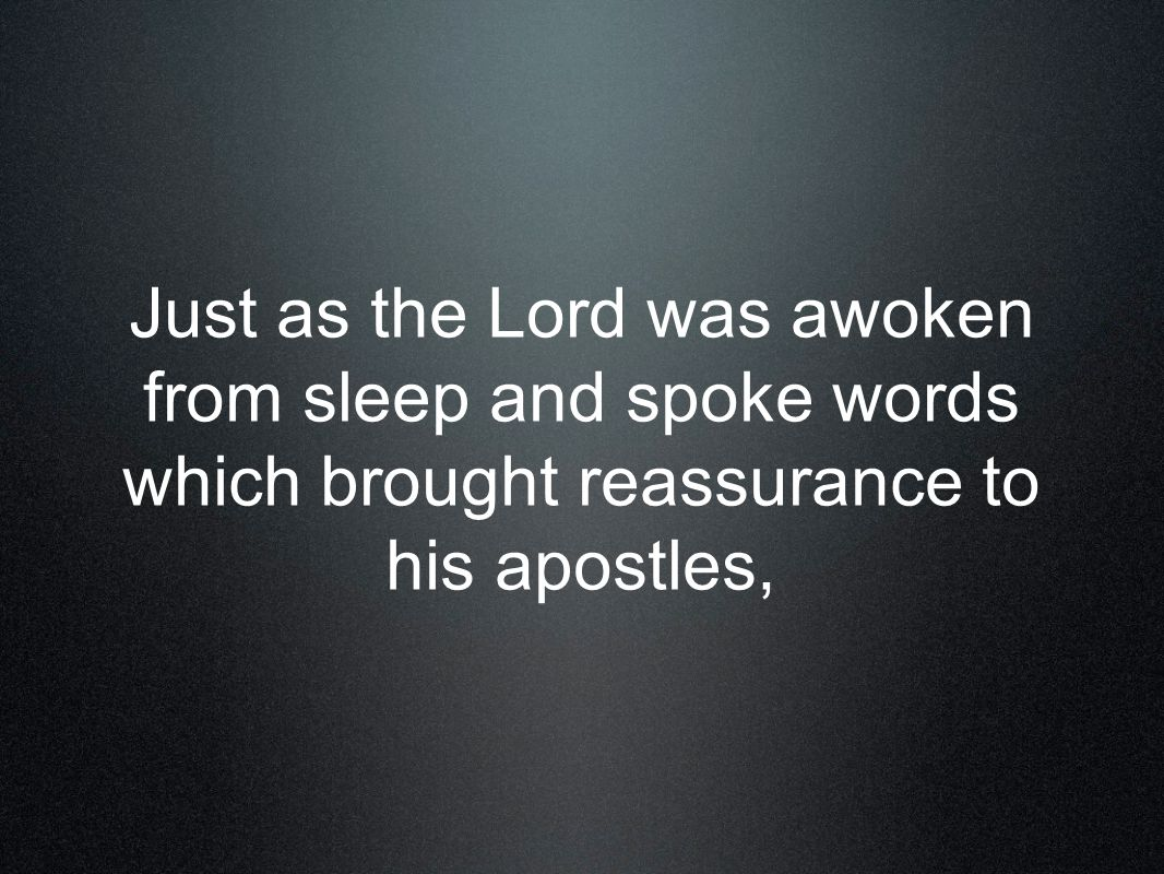 Just as the Lord was awoken from sleep and spoke words which brought reassurance to his apostles,