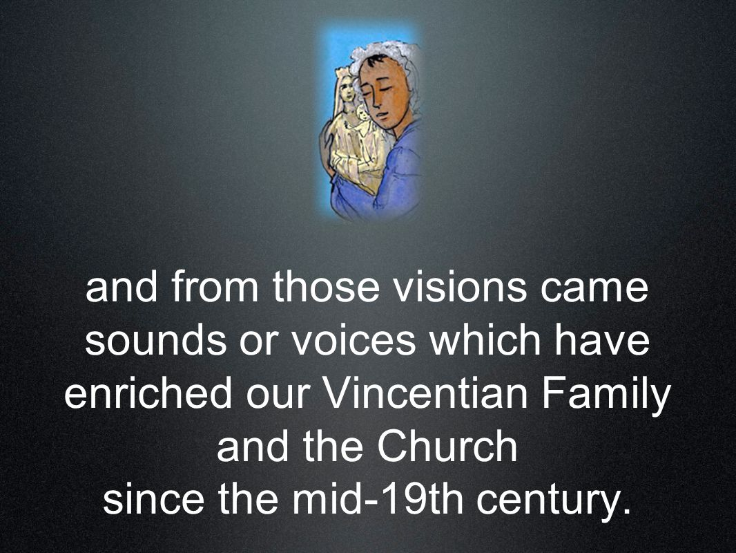 and from those visions came sounds or voices which have enriched our Vincentian Family and the Church since the mid-19th century.