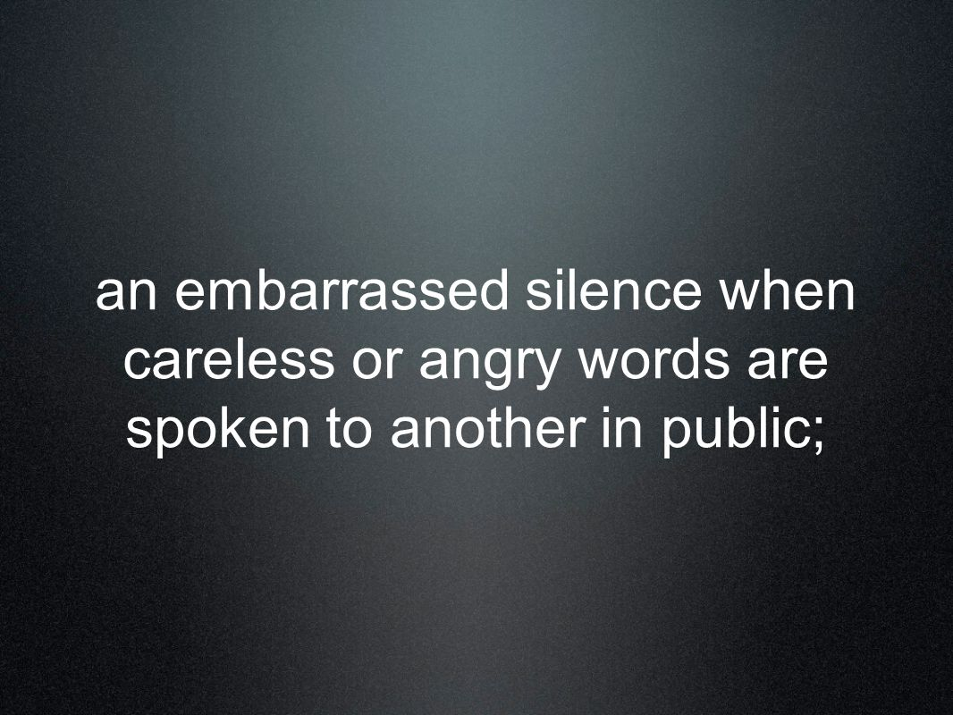 an embarrassed silence when careless or angry words are spoken to another in public;