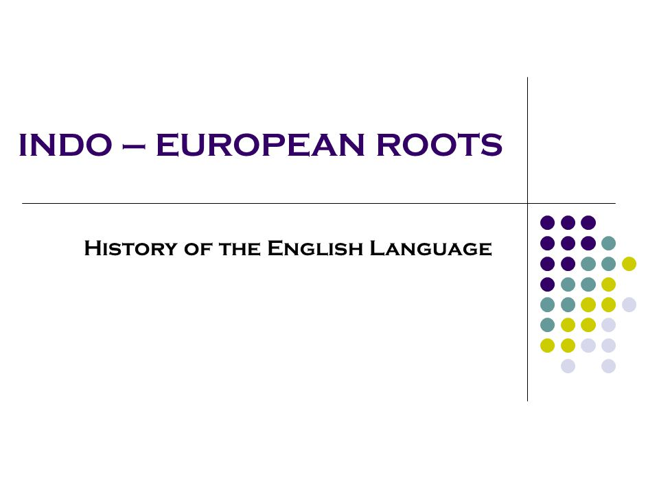 INDO – EUROPEAN ROOTS History of the English Language