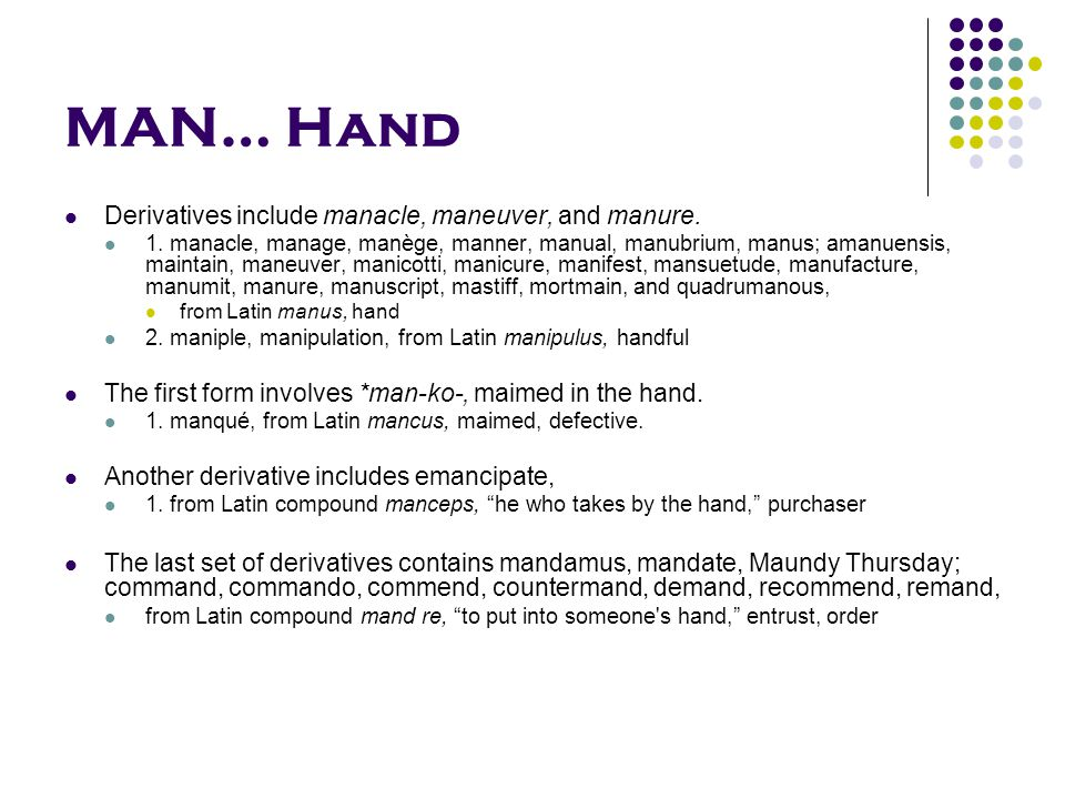 MAN… Hand Derivatives include manacle, maneuver, and manure.