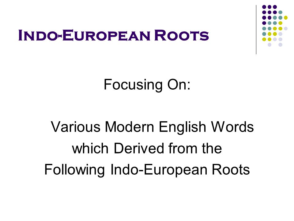 Indo-European Roots Focusing On: Various Modern English Words which Derived from the Following Indo-European Roots