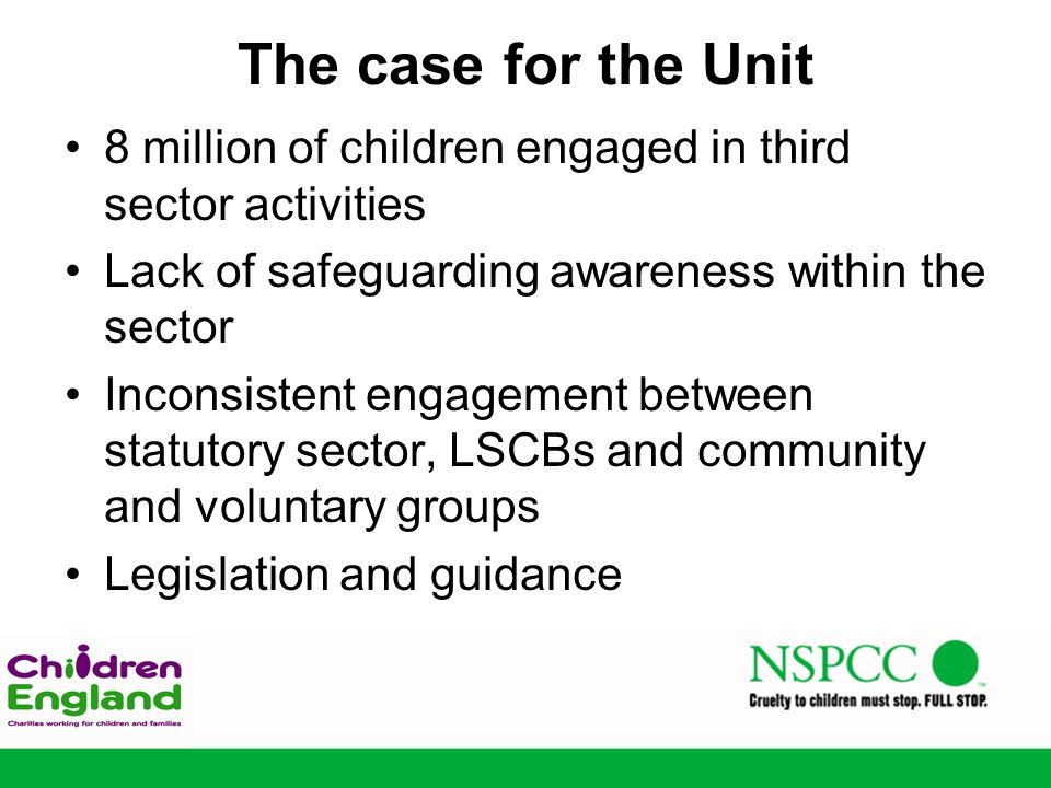 The case for the Unit 8 million of children engaged in third sector activities Lack of safeguarding awareness within the sector Inconsistent engagement between statutory sector, LSCBs and community and voluntary groups Legislation and guidance