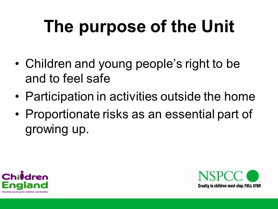 The purpose of the Unit Children and young people's right to be and to feel safe Participation in activities outside the home Proportionate risks as an essential part of growing up.