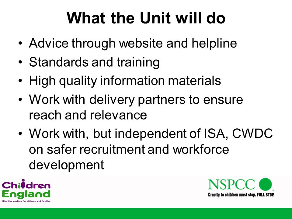 What the Unit will do Advice through website and helpline Standards and training High quality information materials Work with delivery partners to ensure reach and relevance Work with, but independent of ISA, CWDC on safer recruitment and workforce development