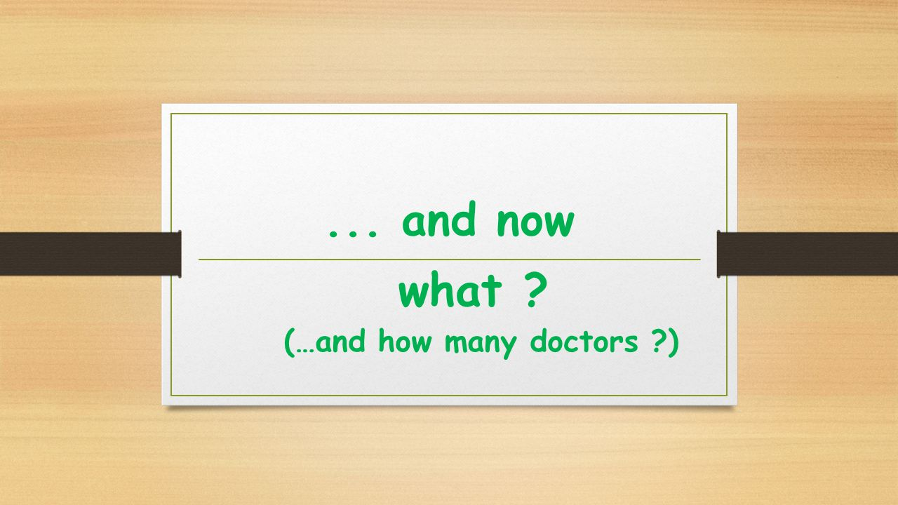 ... and now what (…and how many doctors )