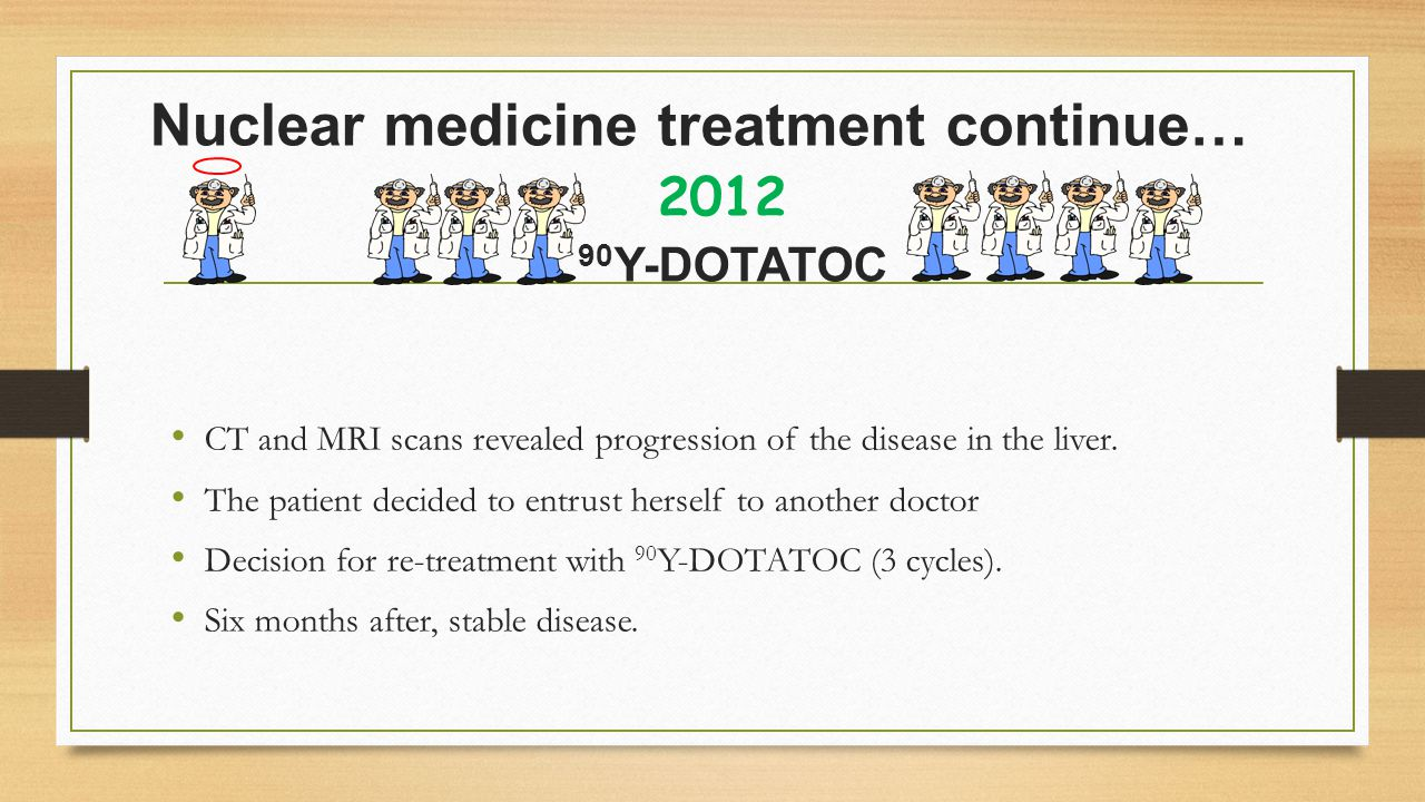 Nuclear medicine treatment continue… 2012 90 Y-DOTATOC CT and MRI scans revealed progression of the disease in the liver.