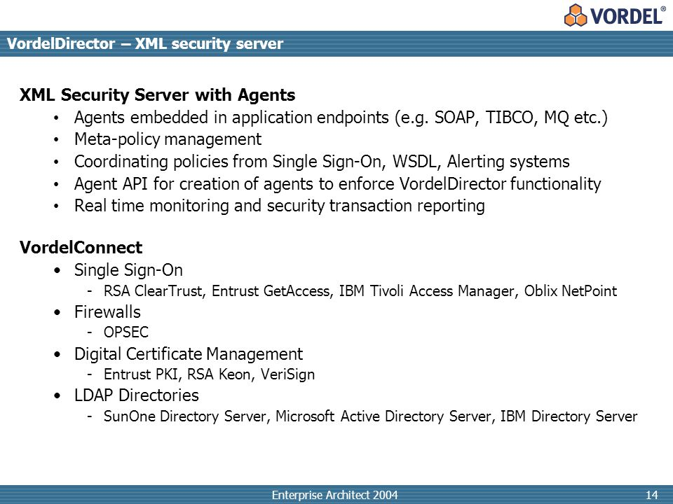 Enterprise Architect 200414 VordelDirector – XML security server XML Security Server with Agents Agents embedded in application endpoints (e.g.