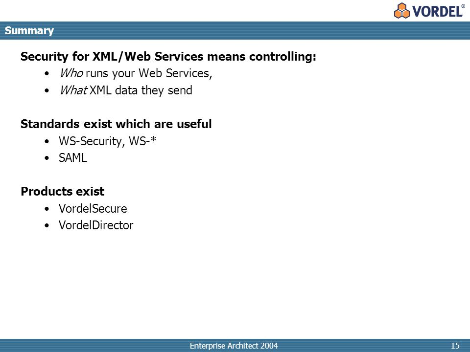 Enterprise Architect 200415 Summary Security for XML/Web Services means controlling: Who runs your Web Services, What XML data they send Standards exist which are useful WS-Security, WS-* SAML Products exist VordelSecure VordelDirector