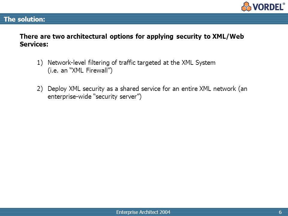 Enterprise Architect 20046 There are two architectural options for applying security to XML/Web Services: 1)Network-level filtering of traffic targeted at the XML System (i.e.