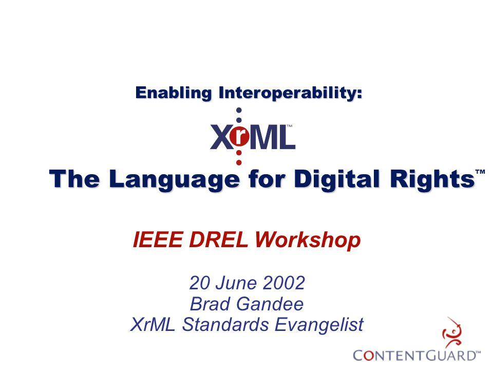 IEEE DREL Workshop 20 June 2002 Brad Gandee XrML Standards Evangelist The Language for Digital Rights The Language for Digital Rights ™ Enabling Inter