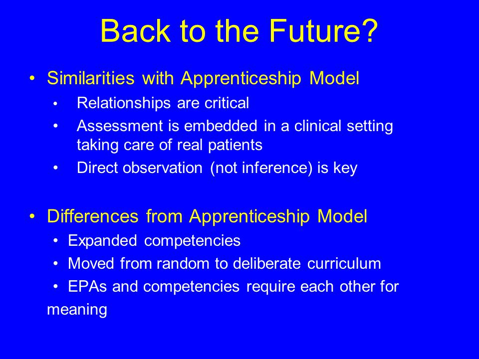 Back to the Future? Similarities with Apprenticeship Model Relationships are critical Assessment is embedded in a clinical setting taking care of real