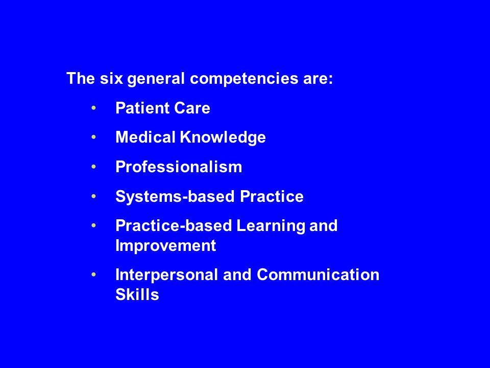 The six general competencies are: Patient Care Medical Knowledge Professionalism Systems-based Practice Practice-based Learning and Improvement Interp