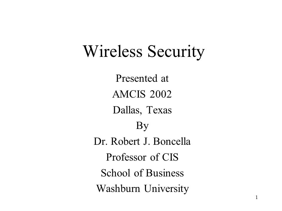 1 Wireless Security Presented at AMCIS 2002 Dallas, Texas By Dr.