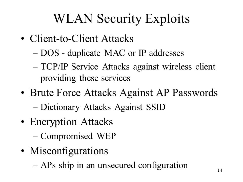 14 WLAN Security Exploits Client-to-Client Attacks –DOS - duplicate MAC or IP addresses –TCP/IP Service Attacks against wireless client providing these services Brute Force Attacks Against AP Passwords –Dictionary Attacks Against SSID Encryption Attacks –Compromised WEP Misconfigurations –APs ship in an unsecured configuration