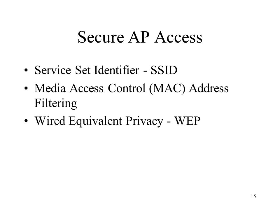 15 Secure AP Access Service Set Identifier - SSID Media Access Control (MAC) Address Filtering Wired Equivalent Privacy - WEP