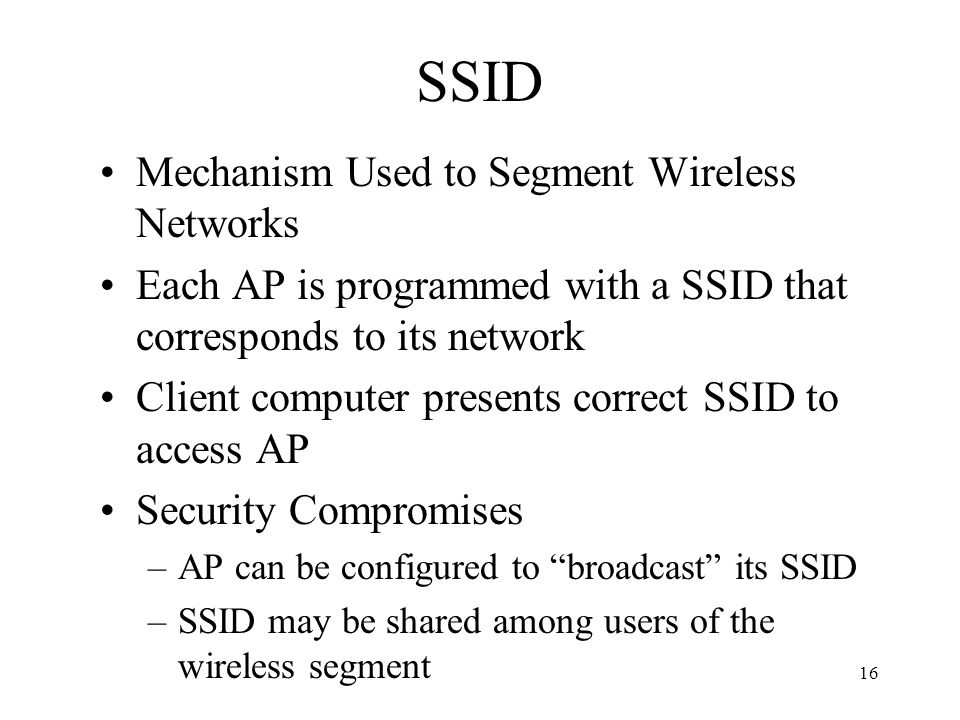 16 SSID Mechanism Used to Segment Wireless Networks Each AP is programmed with a SSID that corresponds to its network Client computer presents correct SSID to access AP Security Compromises –AP can be configured to broadcast its SSID –SSID may be shared among users of the wireless segment
