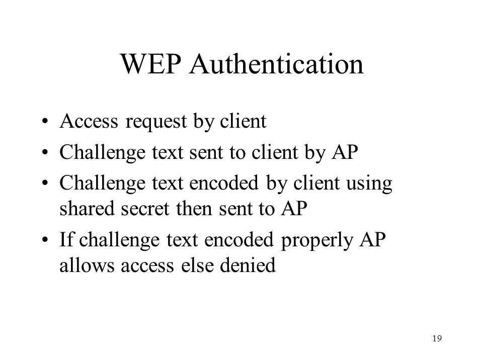 19 WEP Authentication Access request by client Challenge text sent to client by AP Challenge text encoded by client using shared secret then sent to AP If challenge text encoded properly AP allows access else denied