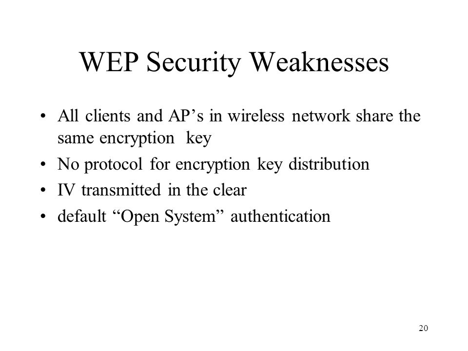 20 WEP Security Weaknesses All clients and AP's in wireless network share the same encryption key No protocol for encryption key distribution IV transmitted in the clear default Open System authentication