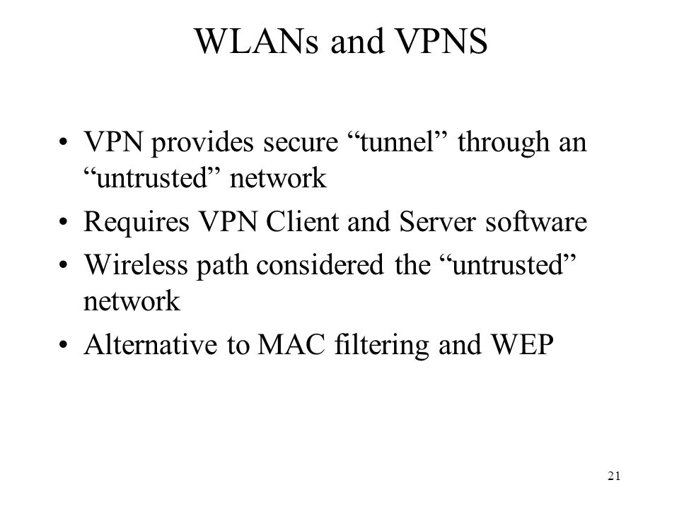 21 WLANs and VPNS VPN provides secure tunnel through an untrusted network Requires VPN Client and Server software Wireless path considered the untrusted network Alternative to MAC filtering and WEP