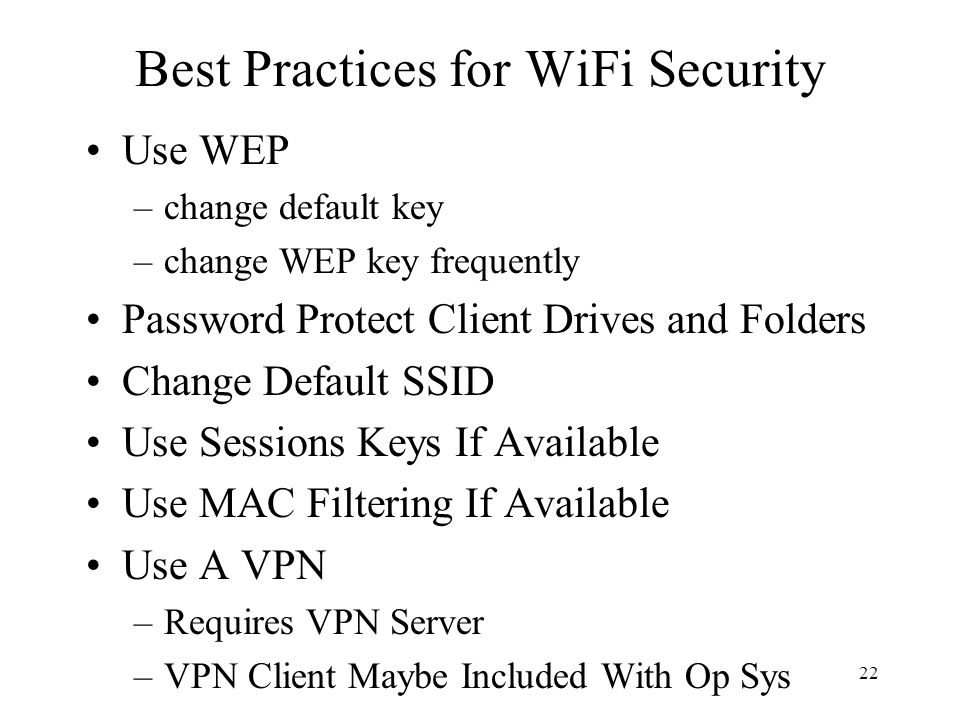22 Best Practices for WiFi Security Use WEP –change default key –change WEP key frequently Password Protect Client Drives and Folders Change Default S