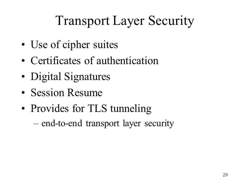 29 Transport Layer Security Use of cipher suites Certificates of authentication Digital Signatures Session Resume Provides for TLS tunneling –end-to-e