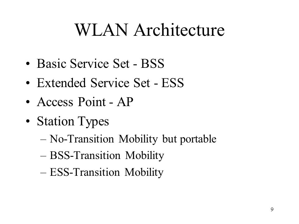 9 WLAN Architecture Basic Service Set - BSS Extended Service Set - ESS Access Point - AP Station Types –No-Transition Mobility but portable –BSS-Transition Mobility –ESS-Transition Mobility
