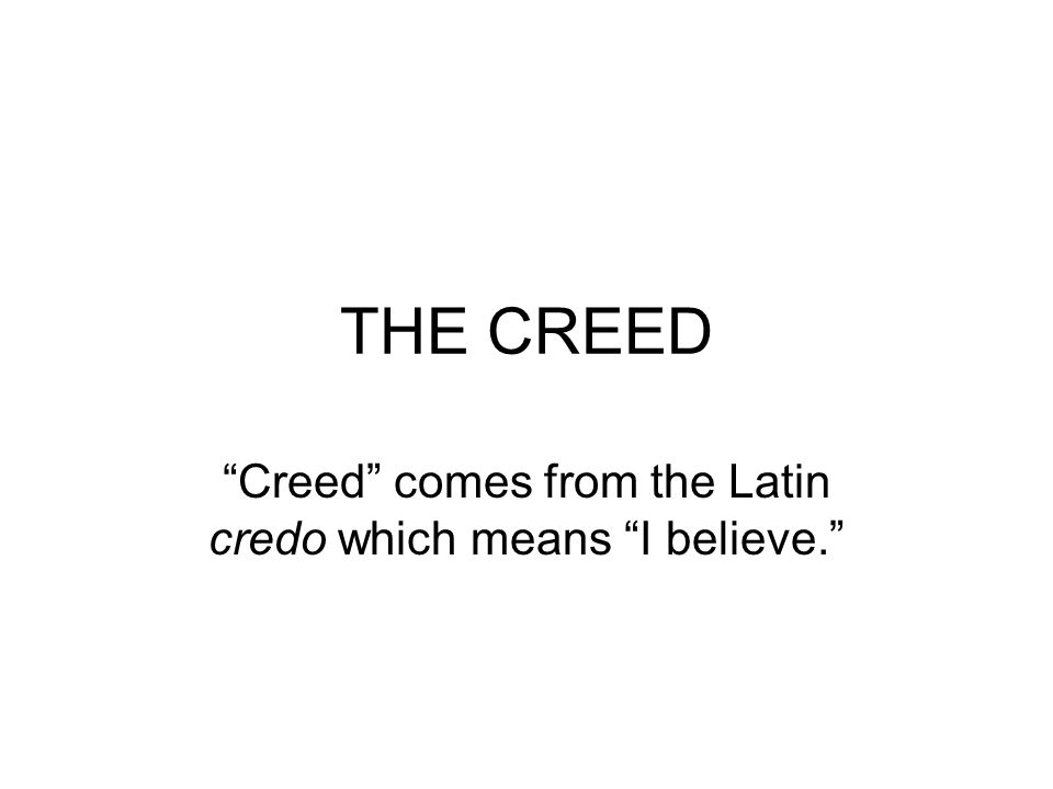 THE CREED Creed comes from the Latin credo which means I believe.